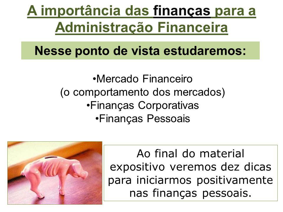Nesse ponto de vista estudaremos: Mercado Financeiro (o comportamento dos mercados) Finanças Corporativas Finanças Pessoais Ao final do material expositivo veremos dez dicas para iniciarmos positivamente nas finanças pessoais.