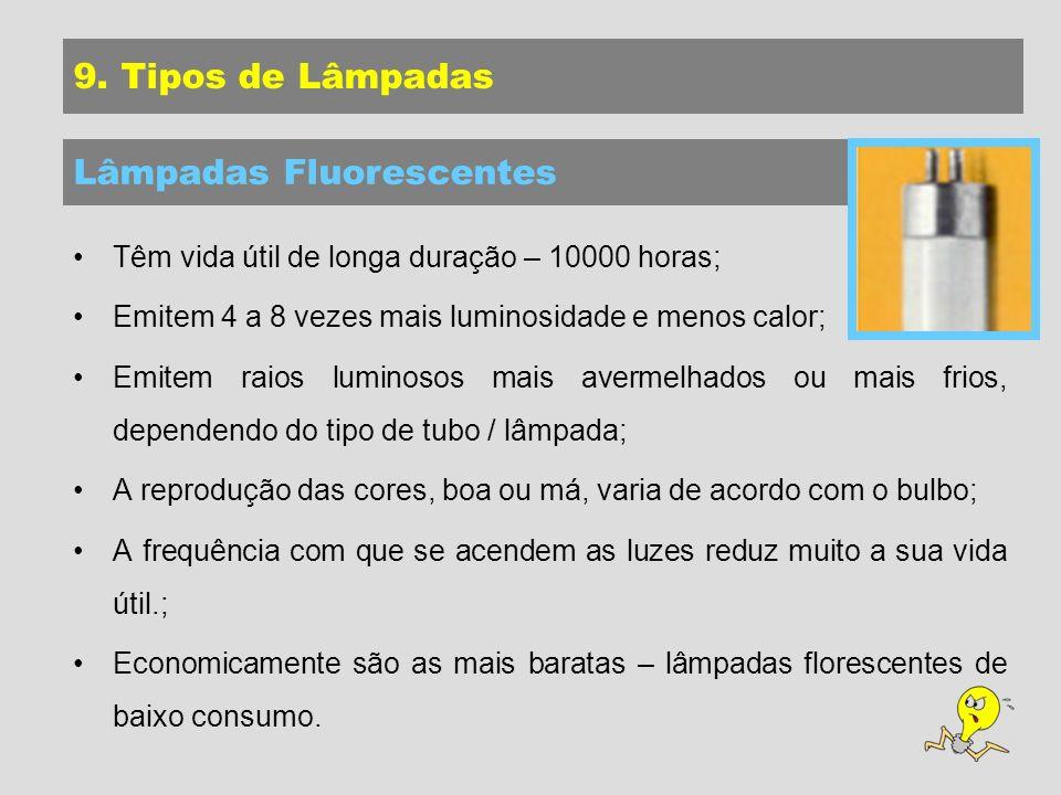 Têm vida útil de longa duração – 10000 horas; Emitem 4 a 8 vezes mais luminosidade e menos calor; Emitem raios luminosos mais avermelhados ou mais frios, dependendo do tipo de tubo / lâmpada; A reprodução das cores, boa ou má, varia de acordo com o bulbo; A frequência com que se acendem as luzes reduz muito a sua vida útil.; Economicamente são as mais baratas – lâmpadas florescentes de baixo consumo.