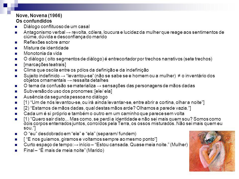 Nove, Novena (1966) Os confundidos Diálogo conflituoso de um casal Antagonismo verbal revolta, cólera, loucura e lucidez da mulher que reage aos sentimentos de ciúme, dúvida e desconfiança do marido Reflexões sobre amor Mistura de identidade Monotonia da vida O diálogo ( oito segmentos de diálogo) é entrecortador por trechos narrativos (sete trechos) [marcações teatrais] Clima que oscila entre os pólos da definição e da indefinição Sujeito indefinido levantou-se (não se sabe se e homem ou a mulher) o inventário dos objetos ornamentais ressalta detalhes O tema da confusão se materializa sensações das personagens de mãos dadas Subversão do uso dos pronomes: [ele/ ela] Ausência da segunda pessoa no diálogo [1) Um de nós levantou-se, ou irá ainda levantar-se, entre abrir a cortina, olhar a noite] [2) Estamos de mãos dadas, qual destas mãos arde.