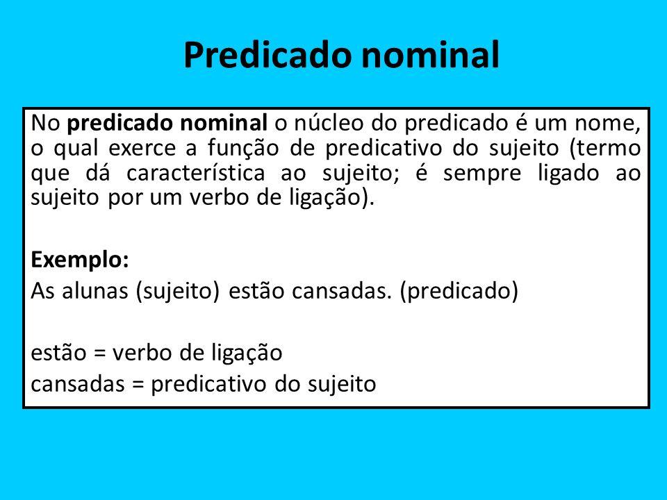 Predicado nominal No predicado nominal o núcleo do predicado é um nome, o qual exerce a função de predicativo do sujeito (termo que dá característica