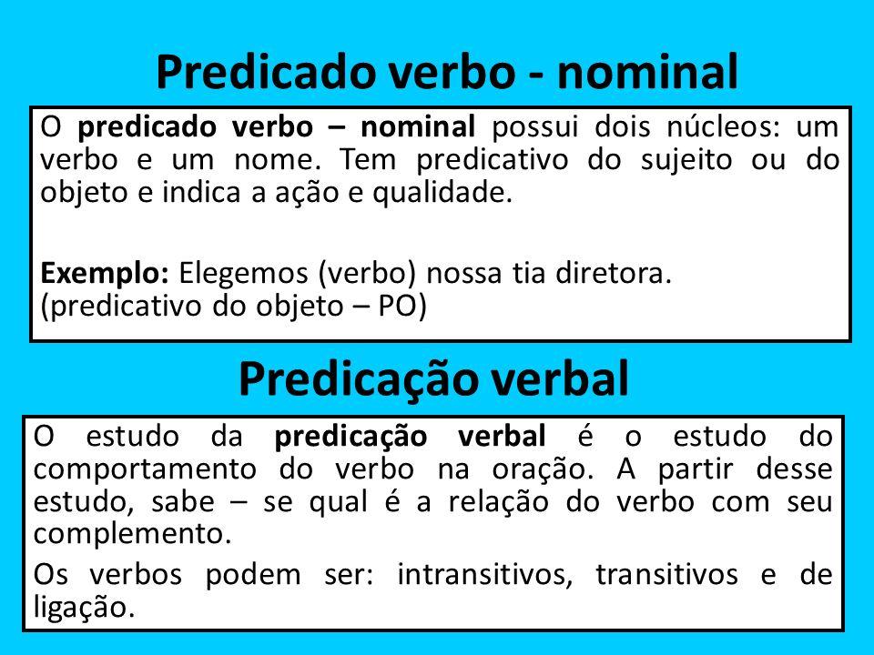 Predicado verbo - nominal O predicado verbo – nominal possui dois núcleos: um verbo e um nome. Tem predicativo do sujeito ou do objeto e indica a ação