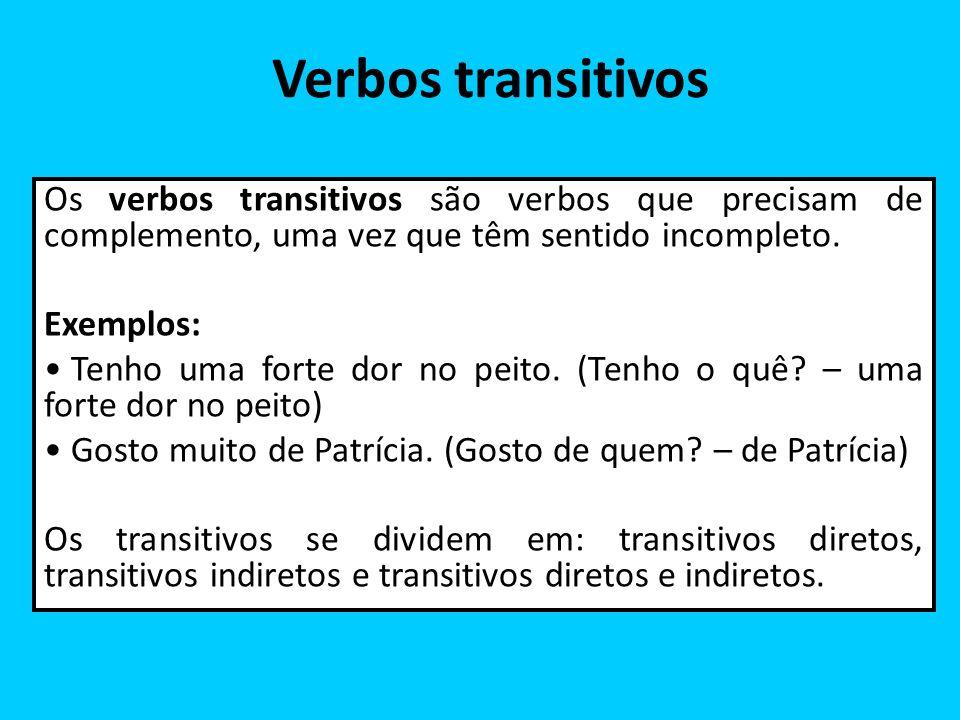 Verbos transitivos Os verbos transitivos são verbos que precisam de complemento, uma vez que têm sentido incompleto. Exemplos: Tenho uma forte dor no