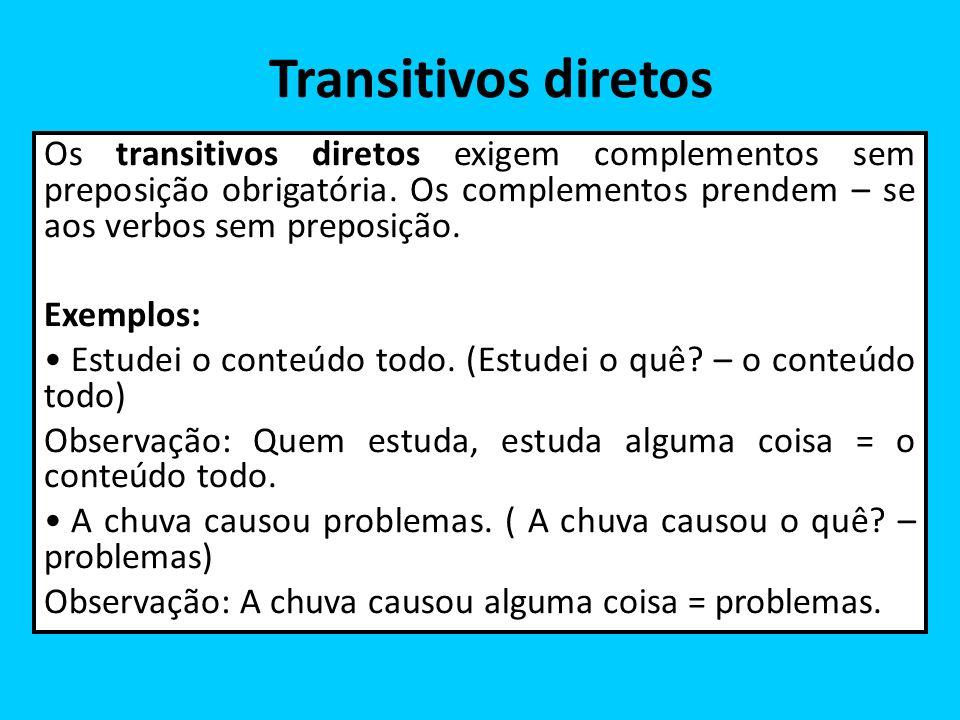 Transitivos diretos Os transitivos diretos exigem complementos sem preposição obrigatória. Os complementos prendem – se aos verbos sem preposição. Exe