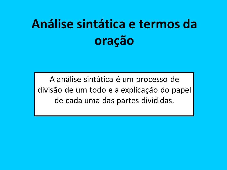 Análise sintática e termos da oração A análise sintática é um processo de divisão de um todo e a explicação do papel de cada uma das partes divididas.