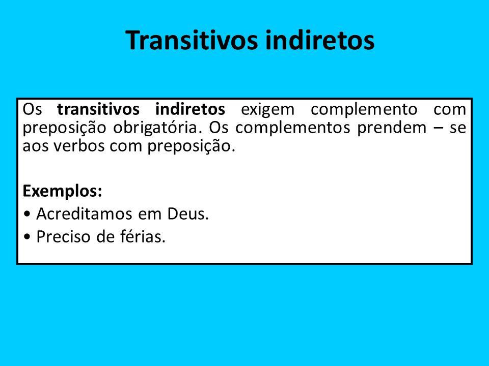 Transitivos indiretos Os transitivos indiretos exigem complemento com preposição obrigatória. Os complementos prendem – se aos verbos com preposição.