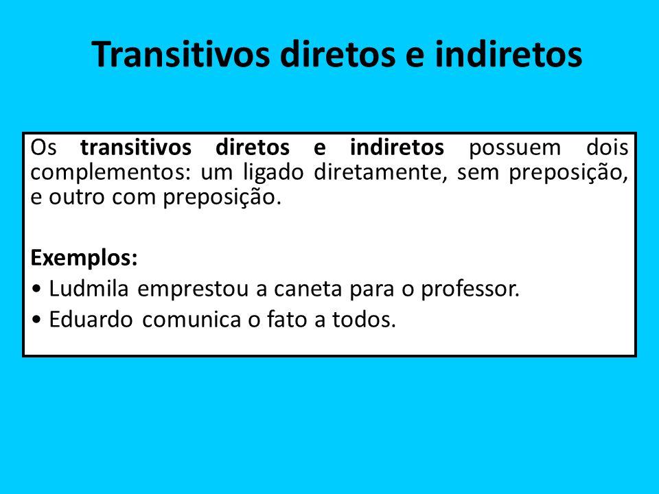 Transitivos diretos e indiretos Os transitivos diretos e indiretos possuem dois complementos: um ligado diretamente, sem preposição, e outro com prepo