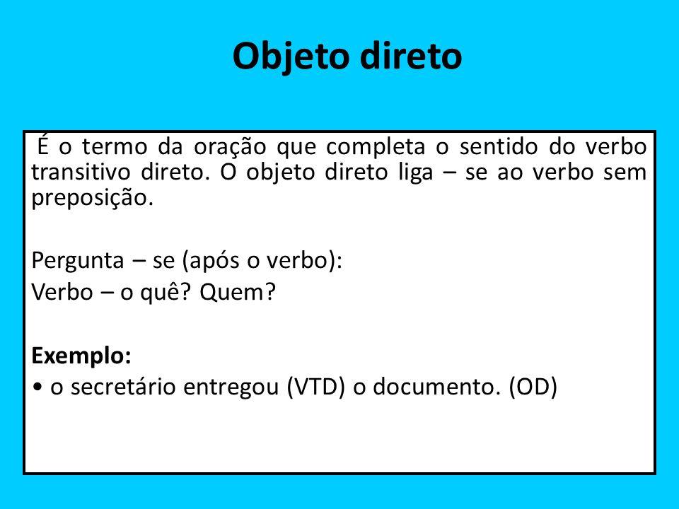 Objeto direto É o termo da oração que completa o sentido do verbo transitivo direto. O objeto direto liga – se ao verbo sem preposição. Pergunta – se