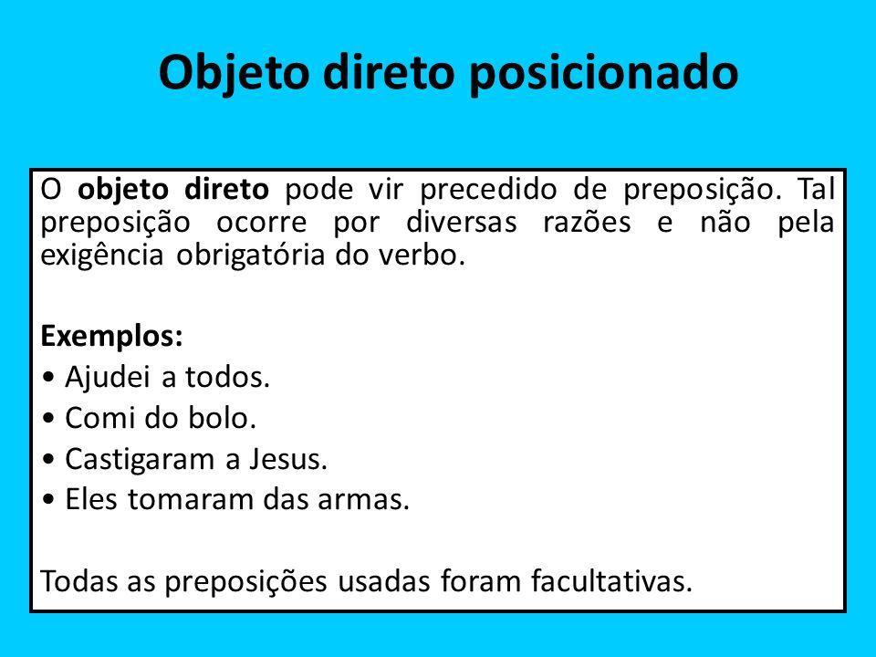 Objeto direto posicionado O objeto direto pode vir precedido de preposição. Tal preposição ocorre por diversas razões e não pela exigência obrigatória