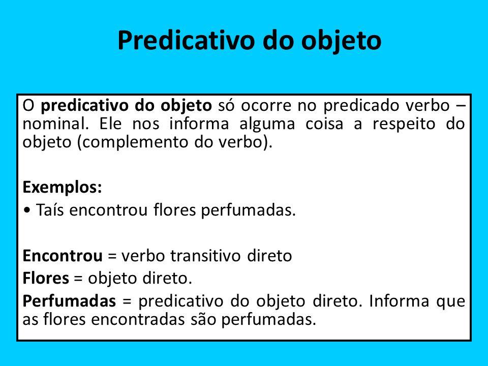 Predicativo do objeto O predicativo do objeto só ocorre no predicado verbo – nominal. Ele nos informa alguma coisa a respeito do objeto (complemento d