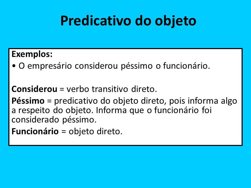 Predicativo do objeto Exemplos: O empresário considerou péssimo o funcionário. Considerou = verbo transitivo direto. Péssimo = predicativo do objeto d