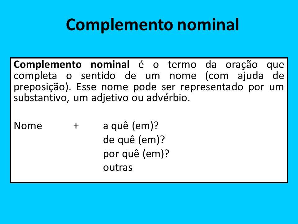 Complemento nominal Complemento nominal é o termo da oração que completa o sentido de um nome (com ajuda de preposição). Esse nome pode ser representa