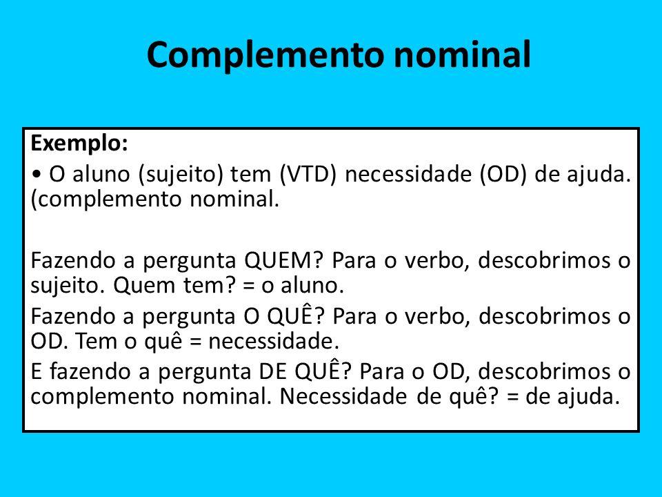 Complemento nominal Exemplo: O aluno (sujeito) tem (VTD) necessidade (OD) de ajuda. (complemento nominal. Fazendo a pergunta QUEM? Para o verbo, desco