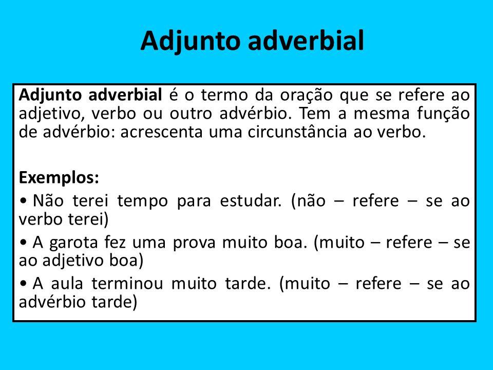 Adjunto adverbial Adjunto adverbial é o termo da oração que se refere ao adjetivo, verbo ou outro advérbio. Tem a mesma função de advérbio: acrescenta