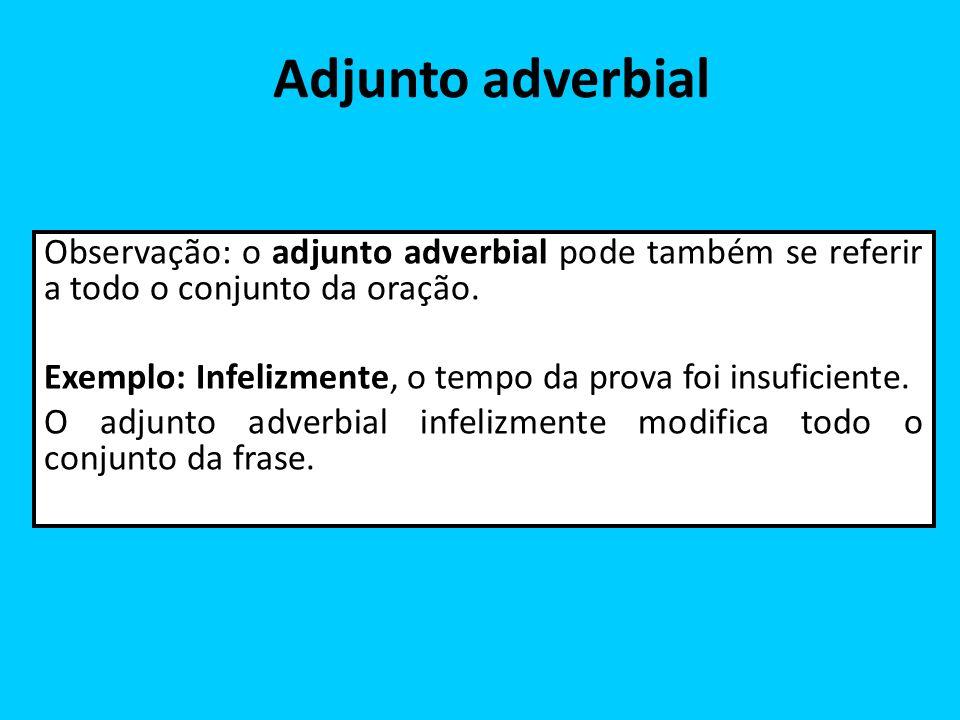 Adjunto adverbial Observação: o adjunto adverbial pode também se referir a todo o conjunto da oração. Exemplo: Infelizmente, o tempo da prova foi insu