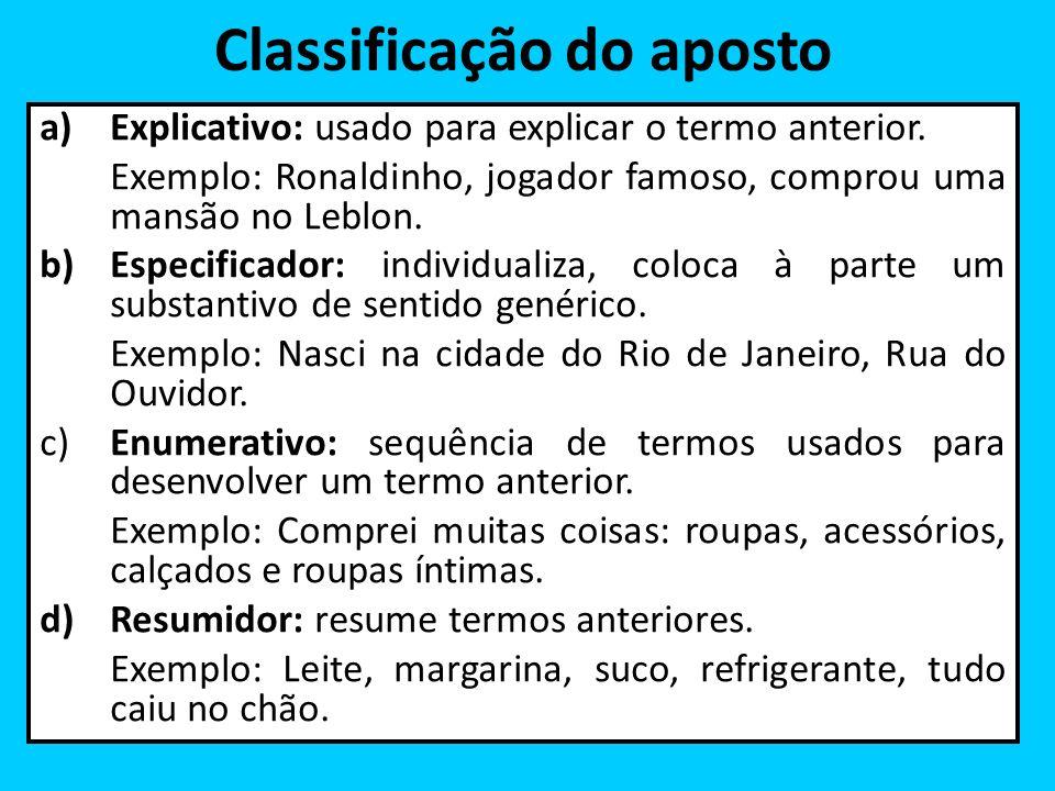 Classificação do aposto a)Explicativo: usado para explicar o termo anterior. Exemplo: Ronaldinho, jogador famoso, comprou uma mansão no Leblon. b)Espe