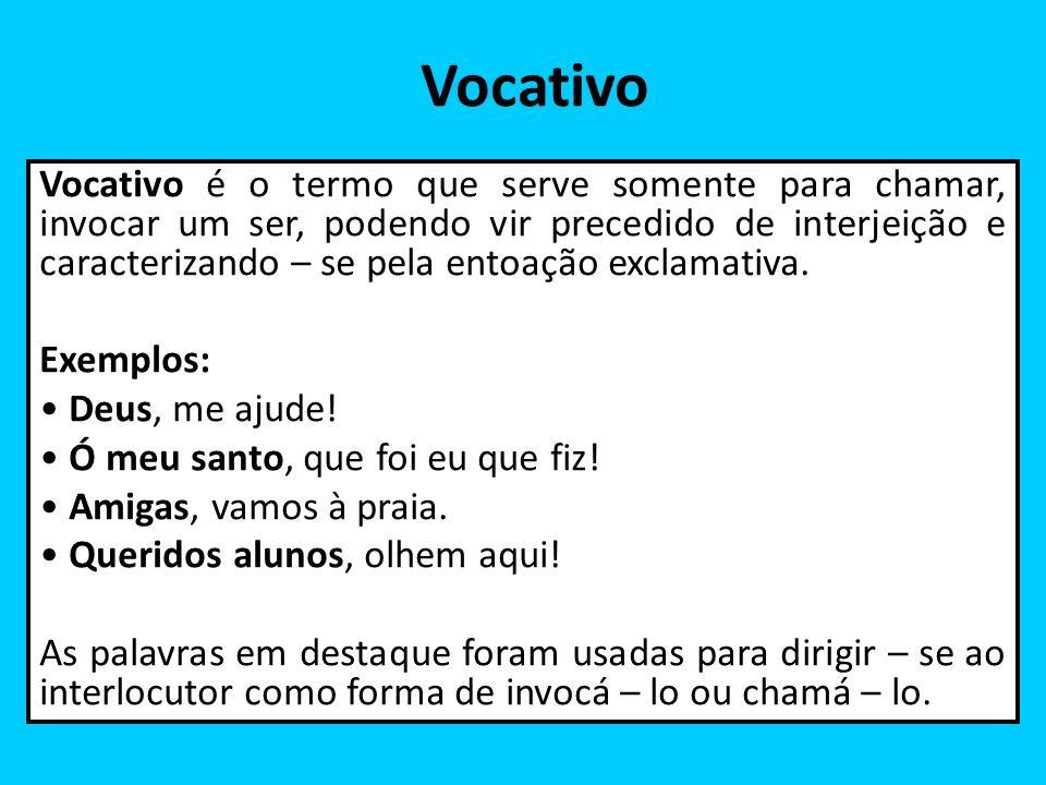 Vocativo Vocativo é o termo que serve somente para chamar, invocar um ser, podendo vir precedido de interjeição e caracterizando – se pela entoação ex