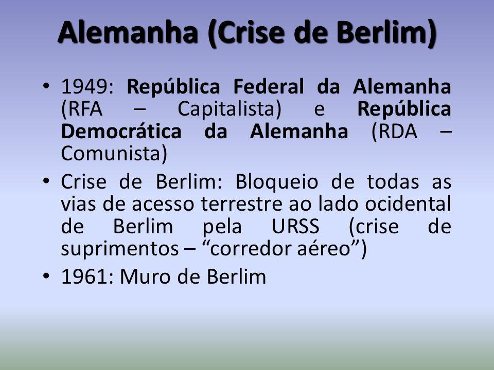 Alemanha (Crise de Berlim) 1949: República Federal da Alemanha (RFA – Capitalista) e República Democrática da Alemanha (RDA – Comunista) Crise de Berlim: Bloqueio de todas as vias de acesso terrestre ao lado ocidental de Berlim pela URSS (crise de suprimentos – corredor aéreo) 1961: Muro de Berlim