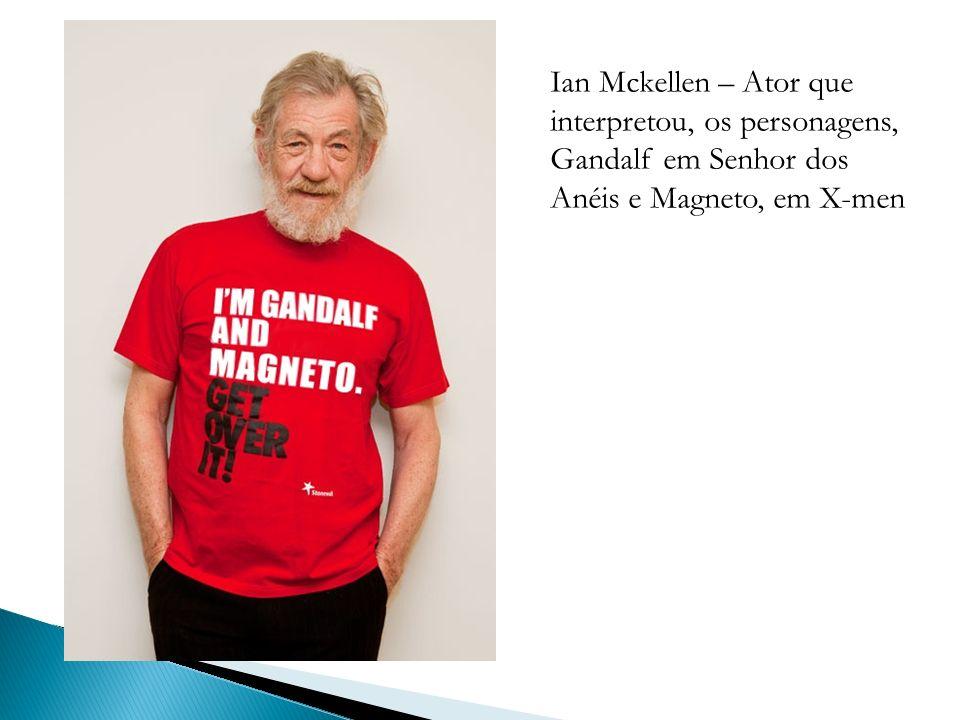 Ian Mckellen – Ator que interpretou, os personagens, Gandalf em Senhor dos Anéis e Magneto, em X-men