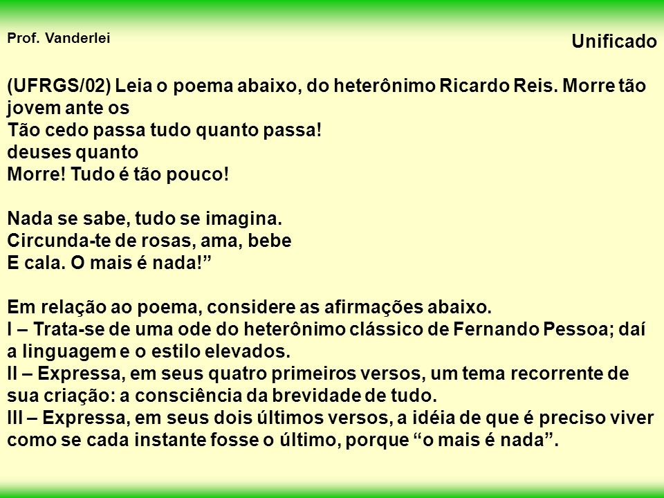 Prof.Vanderlei Unificado (UFRGS/02) Leia o poema abaixo, do heterônimo Ricardo Reis.
