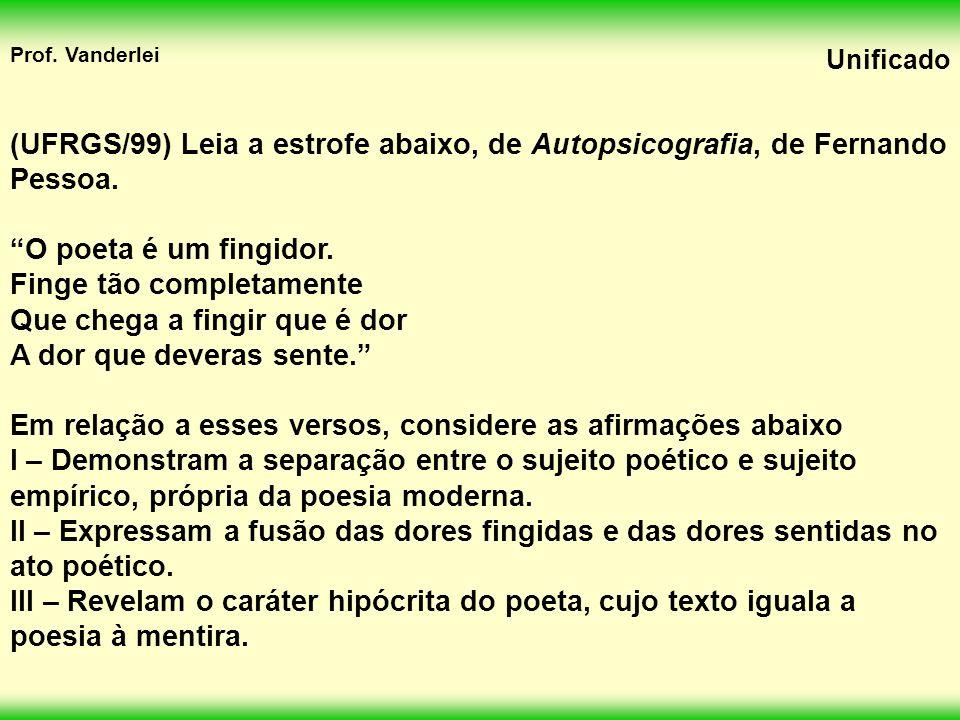 Prof.Vanderlei Unificado (UFRGS/99) Leia a estrofe abaixo, de Autopsicografia, de Fernando Pessoa.