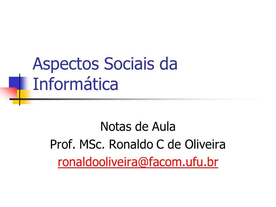 Aspectos Sociais da Informática Notas de Aula Prof. MSc. Ronaldo C de Oliveira ronaldooliveira@facom.ufu.br