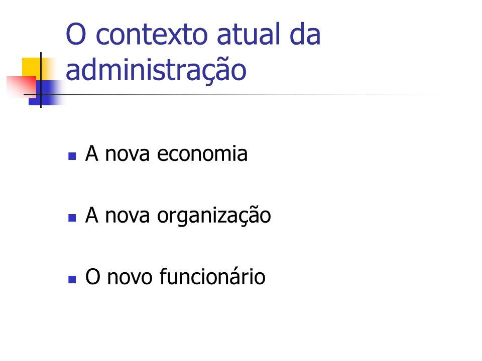 O contexto atual da administração A nova economia A nova organização O novo funcionário