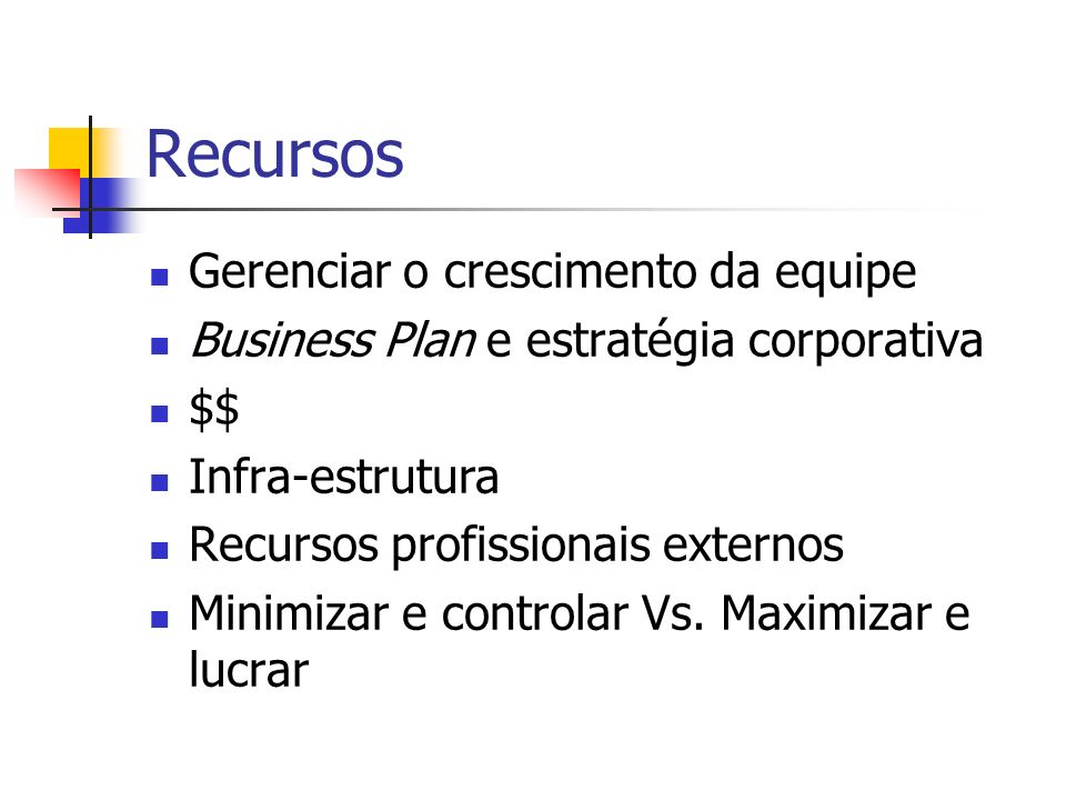 Recursos Gerenciar o crescimento da equipe Business Plan e estratégia corporativa $$ Infra-estrutura Recursos profissionais externos Minimizar e contr
