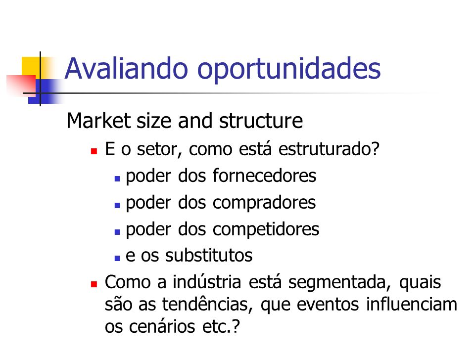 Avaliando oportunidades Market size and structure E o setor, como está estruturado? poder dos fornecedores poder dos compradores poder dos competidore