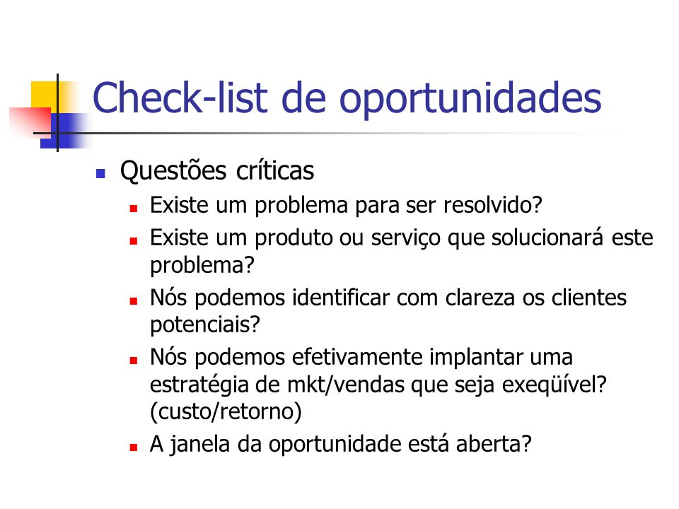 Check-list de oportunidades Questões críticas Existe um problema para ser resolvido? Existe um produto ou serviço que solucionará este problema? Nós p