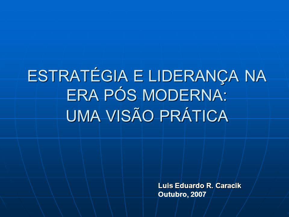 ESTRATÉGIA E LIDERANÇA NA ERA PÓS MODERNA: UMA VISÃO PRÁTICA Luis Eduardo R. Caracik Outubro, 2007