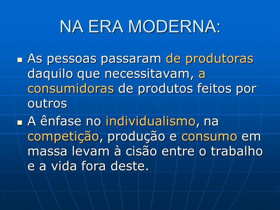 NA ERA MODERNA: As pessoas passaram de produtoras daquilo que necessitavam, a consumidoras de produtos feitos por outros As pessoas passaram de produt