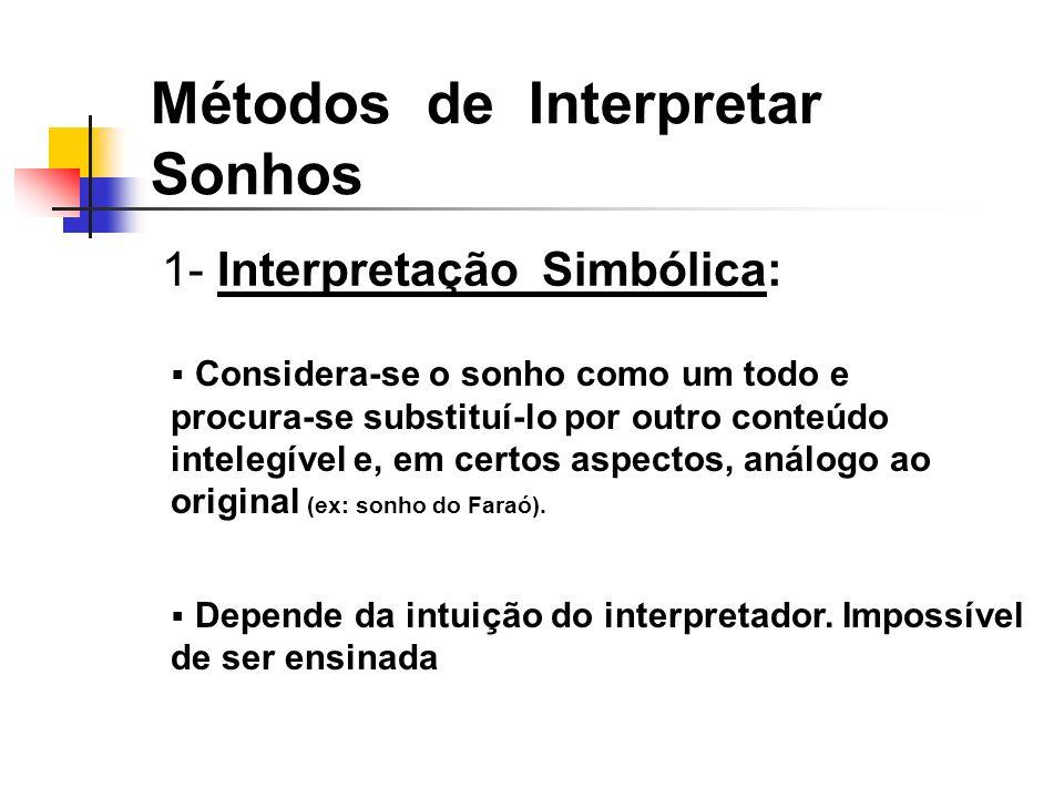 1- Interpretação Simbólica: Métodos de Interpretar Sonhos Considera-se o sonho como um todo e procura-se substituí-lo por outro conteúdo intelegível e, em certos aspectos, análogo ao original (ex: sonho do Faraó).