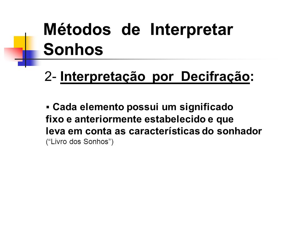 2- Interpretação por Decifração: Métodos de Interpretar Sonhos Cada elemento possui um significado fixo e anteriormente estabelecido e que leva em conta as características do sonhador (Livro dos Sonhos)