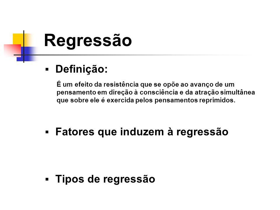 Regressão Definição: Fatores que induzem à regressão Tipos de regressão É um efeito da resistência que se opõe ao avanço de um pensamento em direção à