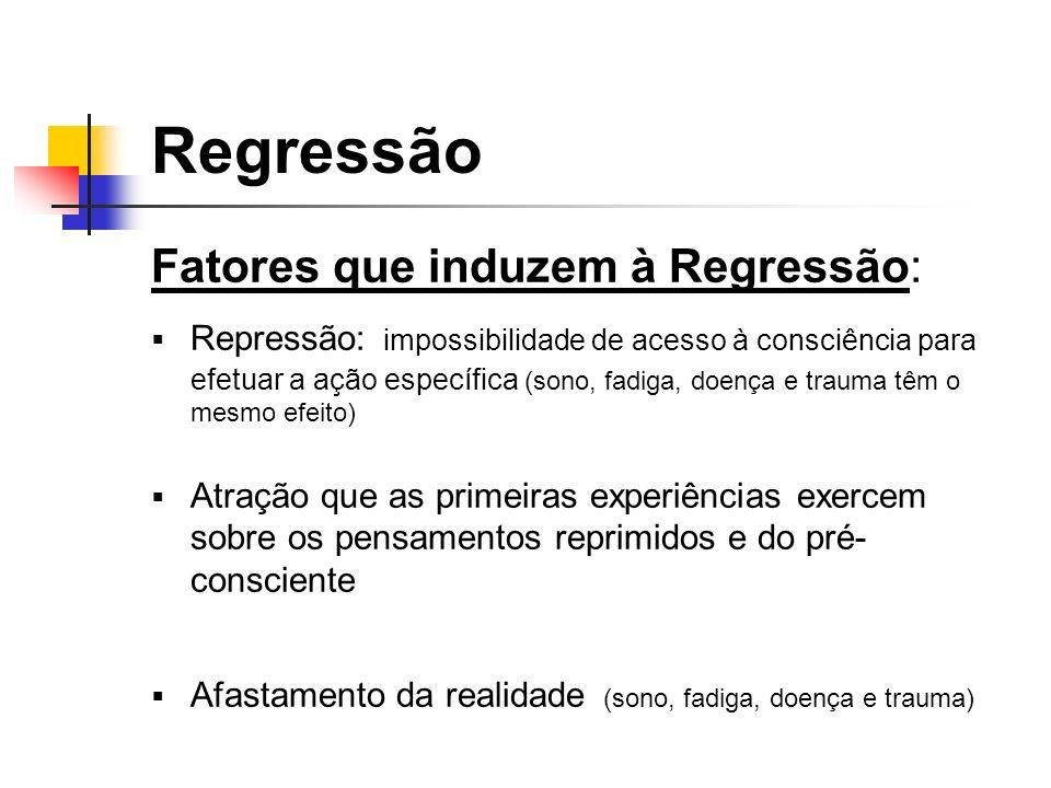 Fatores que induzem à Regressão: Repressão: impossibilidade de acesso à consciência para efetuar a ação específica (sono, fadiga, doença e trauma têm