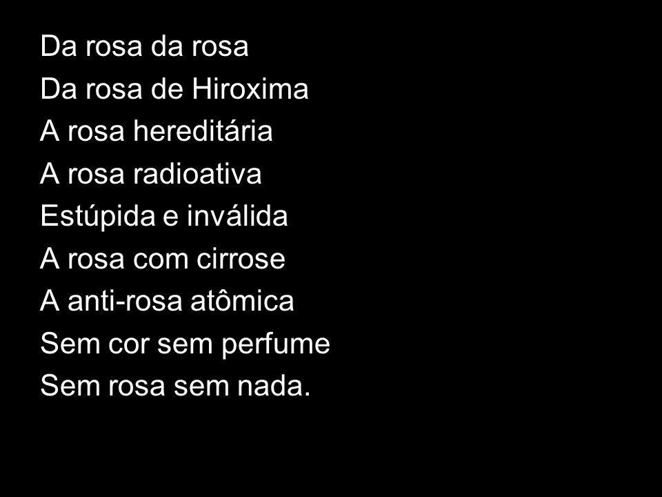 Da rosa da rosa Da rosa de Hiroxima A rosa hereditária A rosa radioativa Estúpida e inválida A rosa com cirrose A anti-rosa atômica Sem cor sem perfum