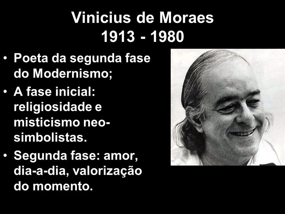 Vinicius de Moraes 1913 - 1980 Poeta da segunda fase do Modernismo; A fase inicial: religiosidade e misticismo neo- simbolistas. Segunda fase: amor, d