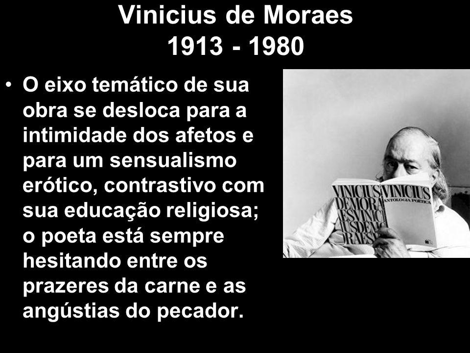 Vinicius de Moraes 1913 - 1980 O eixo temático de sua obra se desloca para a intimidade dos afetos e para um sensualismo erótico, contrastivo com sua
