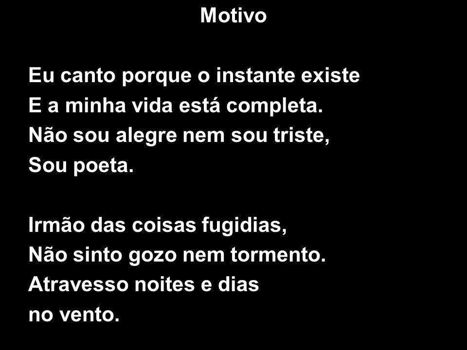 Motivo Eu canto porque o instante existe E a minha vida está completa. Não sou alegre nem sou triste, Sou poeta. Irmão das coisas fugidias, Não sinto