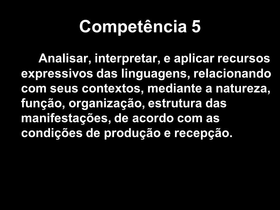 Competência 5 Analisar, interpretar, e aplicar recursos expressivos das linguagens, relacionando com seus contextos, mediante a natureza, função, orga