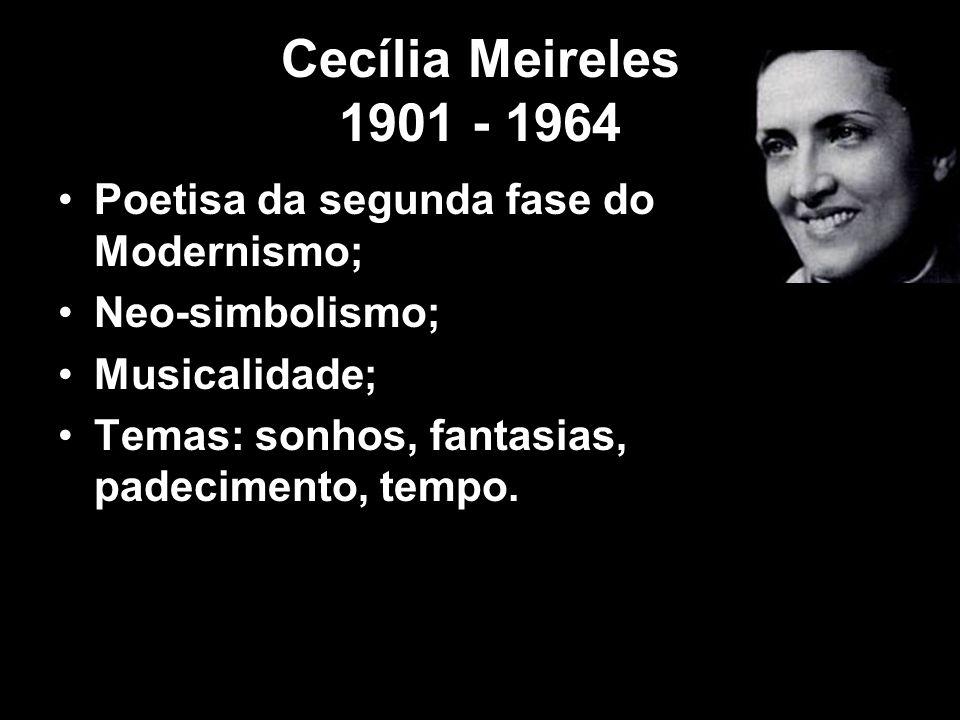 Cecília Meireles 1901 - 1964 Poetisa da segunda fase do Modernismo; Neo-simbolismo; Musicalidade; Temas: sonhos, fantasias, padecimento, tempo.