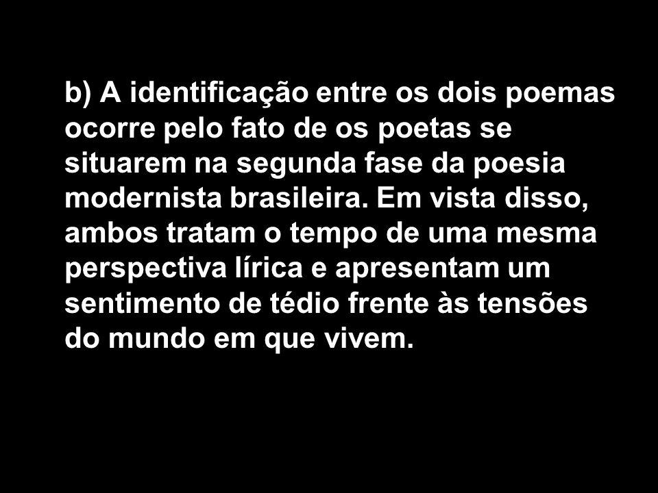 b) A identificação entre os dois poemas ocorre pelo fato de os poetas se situarem na segunda fase da poesia modernista brasileira. Em vista disso, amb