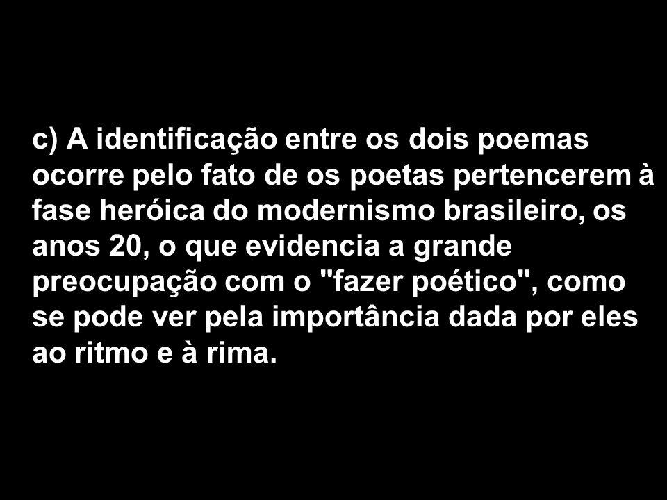 c) A identificação entre os dois poemas ocorre pelo fato de os poetas pertencerem à fase heróica do modernismo brasileiro, os anos 20, o que evidencia