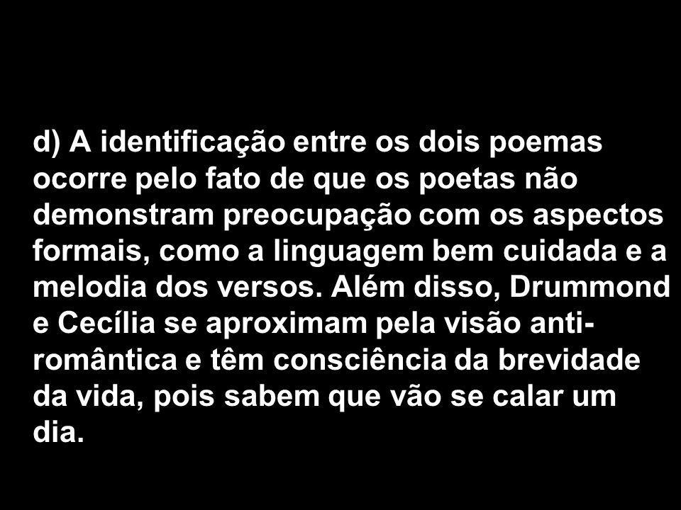 d) A identificação entre os dois poemas ocorre pelo fato de que os poetas não demonstram preocupação com os aspectos formais, como a linguagem bem cui