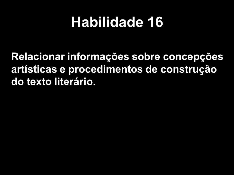 Habilidade 16 Relacionar informações sobre concepções artísticas e procedimentos de construção do texto literário.