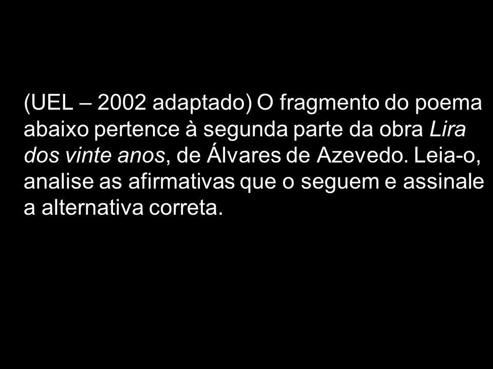 (UEL – 2002 adaptado) O fragmento do poema abaixo pertence à segunda parte da obra Lira dos vinte anos, de Álvares de Azevedo. Leia-o, analise as afir