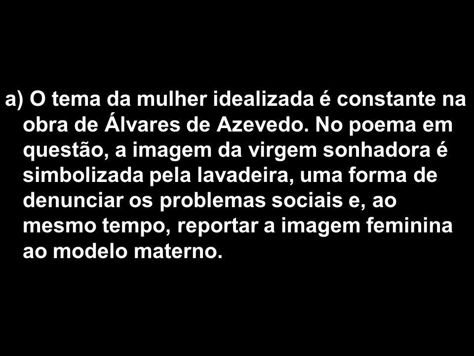 a) O tema da mulher idealizada é constante na obra de Álvares de Azevedo. No poema em questão, a imagem da virgem sonhadora é simbolizada pela lavadei