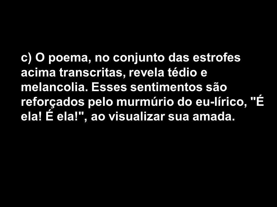 c) O poema, no conjunto das estrofes acima transcritas, revela tédio e melancolia. Esses sentimentos são reforçados pelo murmúrio do eu-lírico,