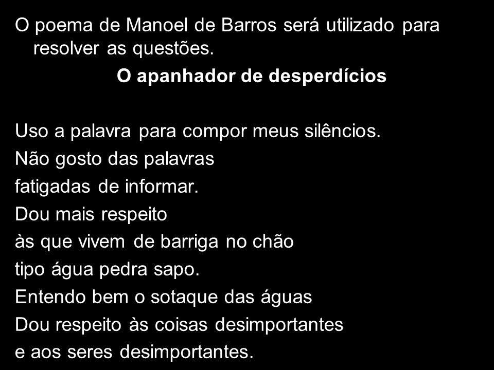 O poema de Manoel de Barros será utilizado para resolver as questões. O apanhador de desperdícios Uso a palavra para compor meus silêncios. Não gosto