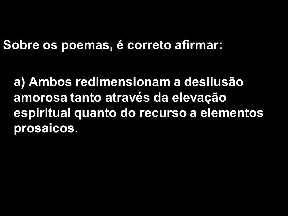 Sobre os poemas, é correto afirmar: a) Ambos redimensionam a desilusão amorosa tanto através da elevação espiritual quanto do recurso a elementos pros
